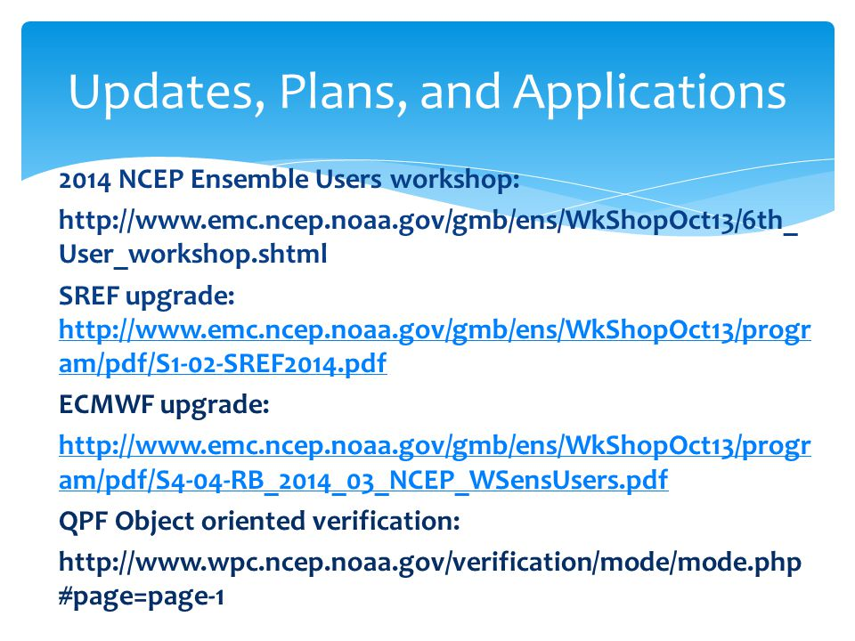 2014 NCEP Ensemble Users workshop:   User_workshop.shtml SREF upgrade:   am/pdf/S1-02-SREF2014.pdf   am/pdf/S1-02-SREF2014.pdf ECMWF upgrade:   am/pdf/S4-04-RB_2014_03_NCEP_WSensUsers.pdf QPF Object oriented verification:   #page=page-1 Updates, Plans, and Applications