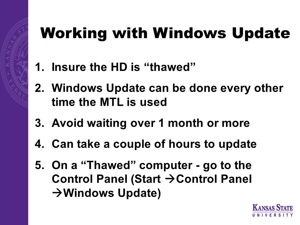 Working with Windows Update 1.Insure the HD is thawed 2.Windows Update can be done every other time the MTL is used 3.Avoid waiting over 1 month or more 4.Can take a couple of hours to update 5.On a Thawed computer - go to the Control Panel (Start  Control Panel  Windows Update)