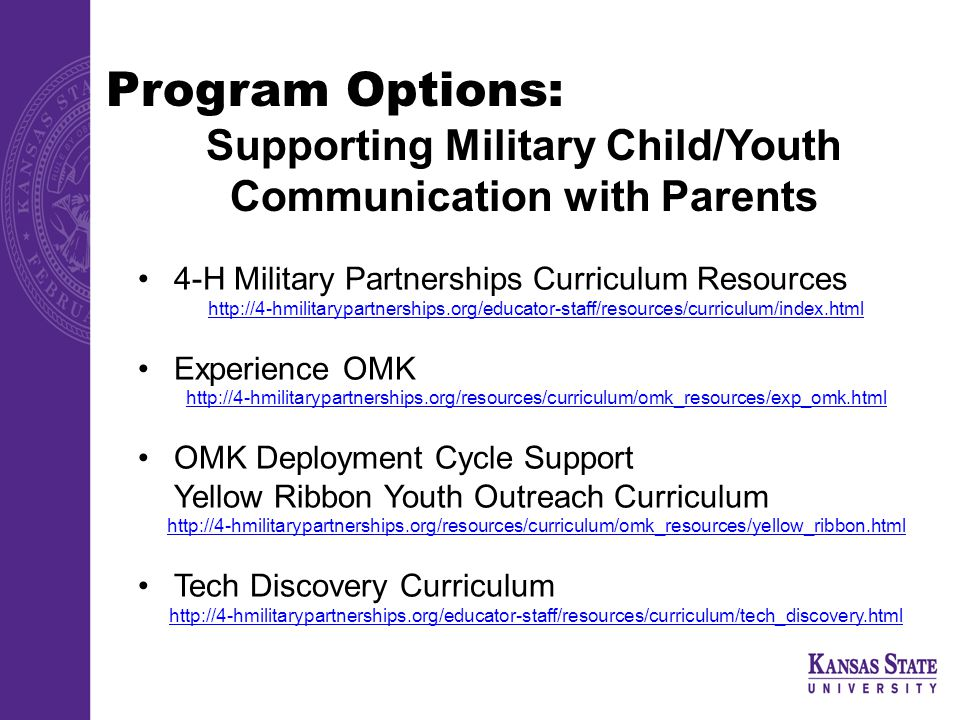 Program Options: Supporting Military Child/Youth Communication with Parents 4-H Military Partnerships Curriculum Resources http://4-hmilitarypartnerships.org/educator-staff/resources/curriculum/index.html Experience OMK http://4-hmilitarypartnerships.org/resources/curriculum/omk_resources/exp_omk.html OMK Deployment Cycle Support Yellow Ribbon Youth Outreach Curriculum http://4-hmilitarypartnerships.org/resources/curriculum/omk_resources/yellow_ribbon.html Tech Discovery Curriculum http://4-hmilitarypartnerships.org/educator-staff/resources/curriculum/tech_discovery.html