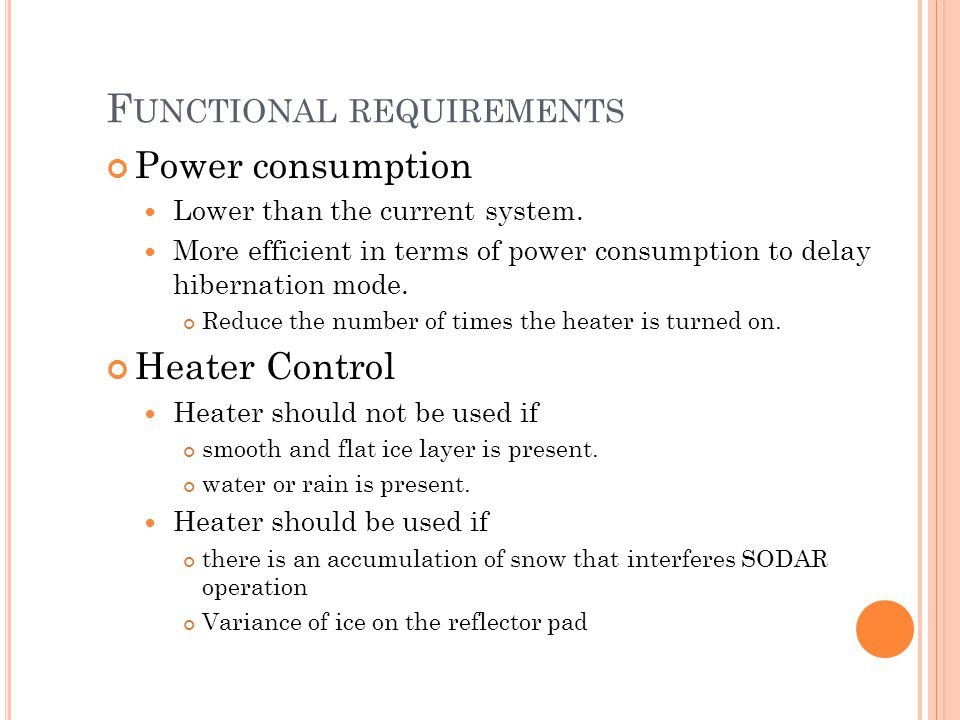 F UNCTIONAL REQUIREMENTS Power consumption Lower than the current system. More efficient in terms of power consumption to delay hibernation mode. Redu