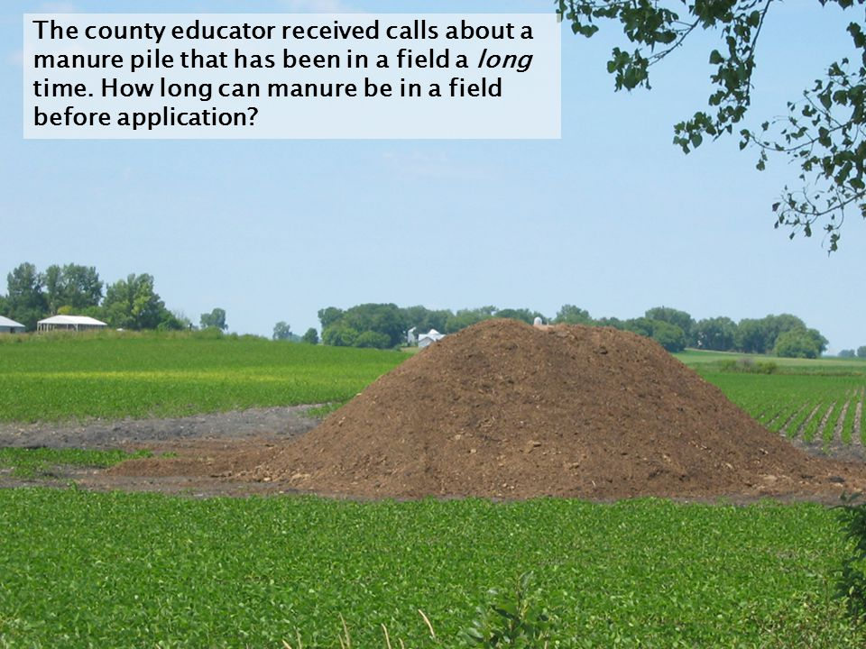 The county educator received calls about a manure pile that has been in a field a long time.