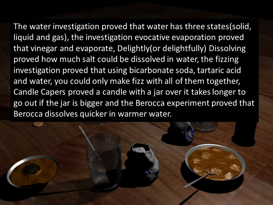 The water investigation proved that water has three states(solid, liquid and gas), the investigation evocative evaporation proved that vinegar and eva