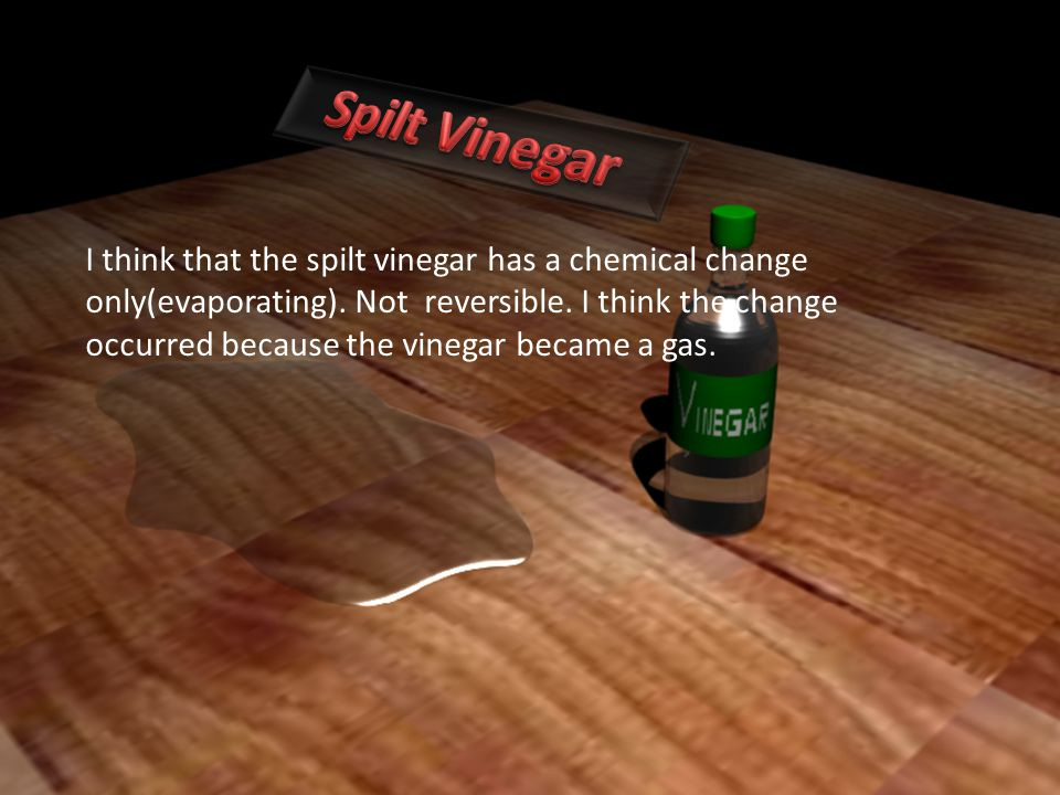 I think that the spilt vinegar has a chemical change only(evaporating). Not reversible. I think the change occurred because the vinegar became a gas.