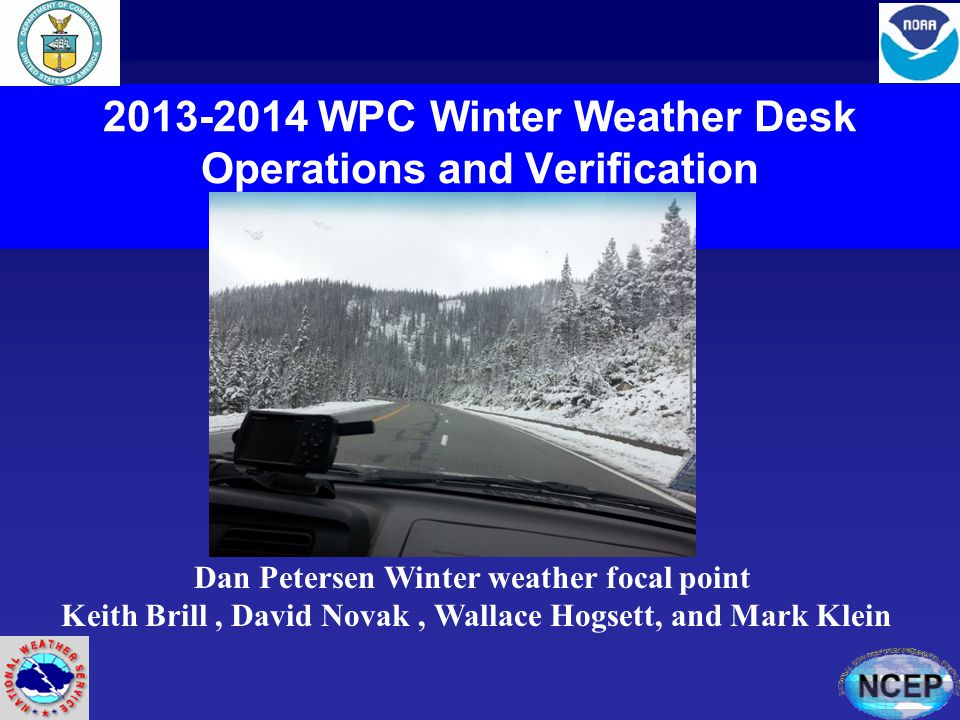 2013-2014 WPC Winter Weather Desk Operations and Verification Dan Petersen Winter weather focal point Keith Brill, David Novak, Wallace Hogsett, and Mark Klein