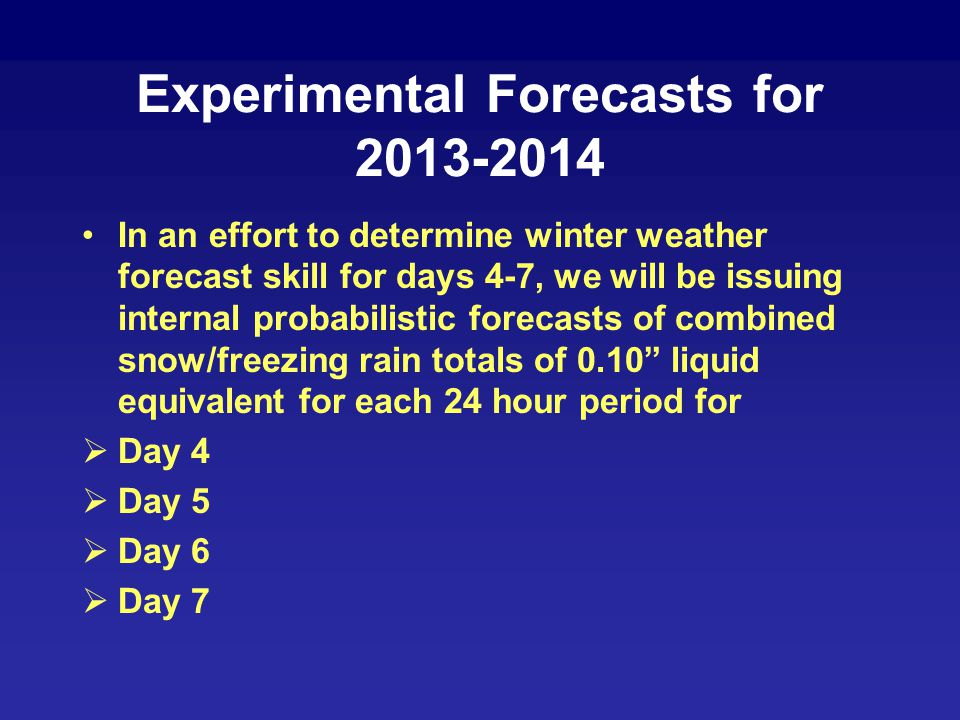 Experimental Forecasts for 2013-2014 In an effort to determine winter weather forecast skill for days 4-7, we will be issuing internal probabilistic forecasts of combined snow/freezing rain totals of 0.10 liquid equivalent for each 24 hour period for  Day 4  Day 5  Day 6  Day 7