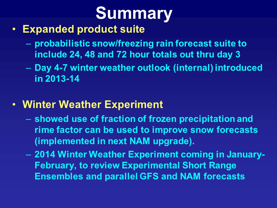 Summary Expanded product suite –probabilistic snow/freezing rain forecast suite to include 24, 48 and 72 hour totals out thru day 3 –Day 4-7 winter we