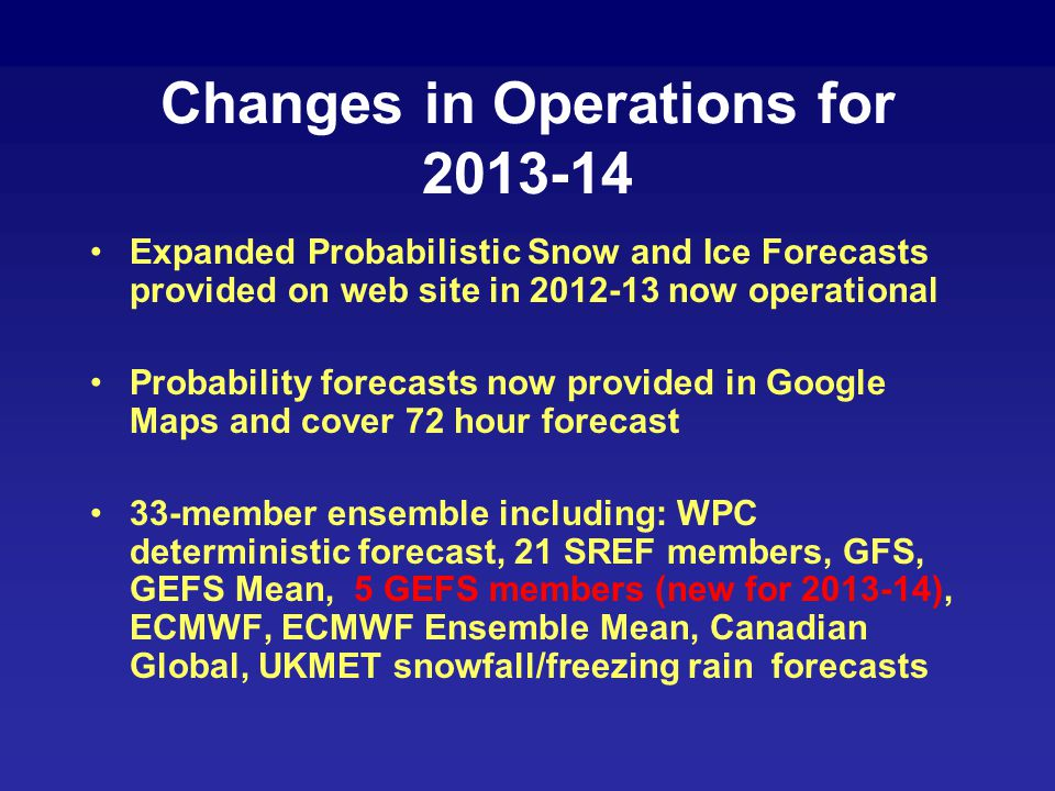 Changes in Operations for 2013-14 Expanded Probabilistic Snow and Ice Forecasts provided on web site in 2012-13 now operational Probability forecasts
