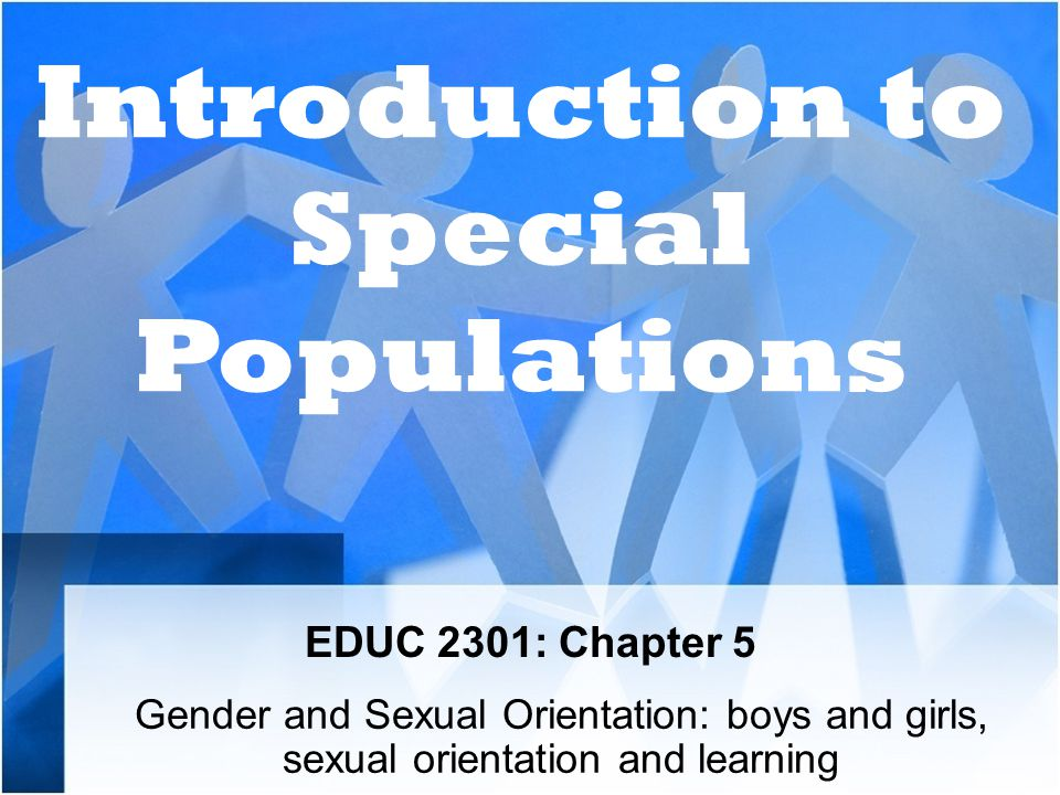 EDUC 2301: Chapter 5 Gender and Sexual Orientation: boys and girls, sexual orientation and learning Introduction to Special Populations