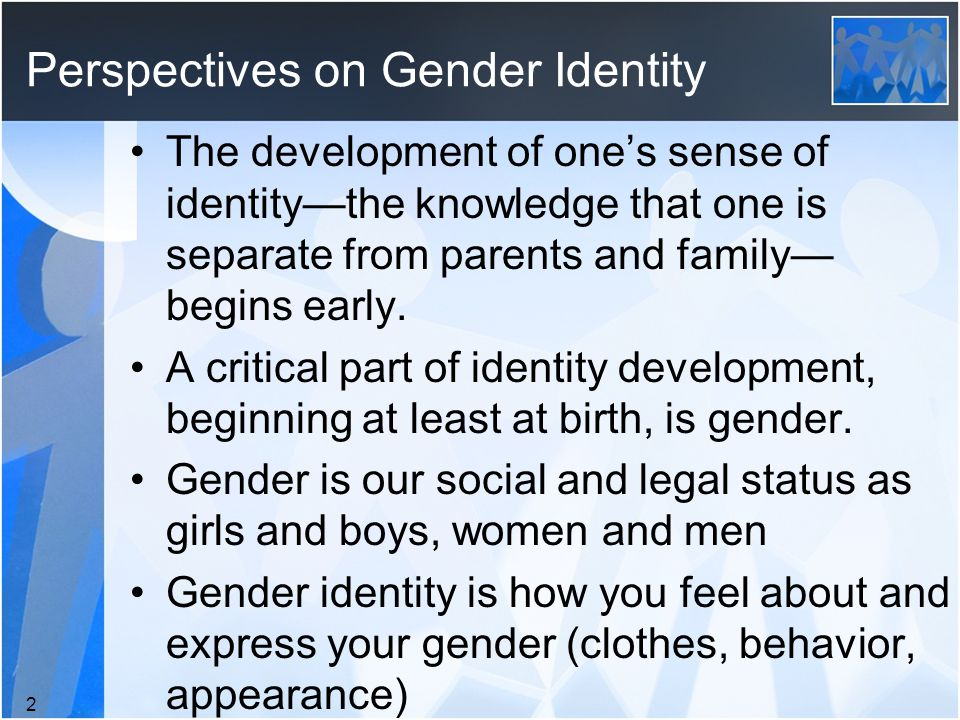 Perspectives on Gender Identity The development of one's sense of identity—the knowledge that one is separate from parents and family— begins early.