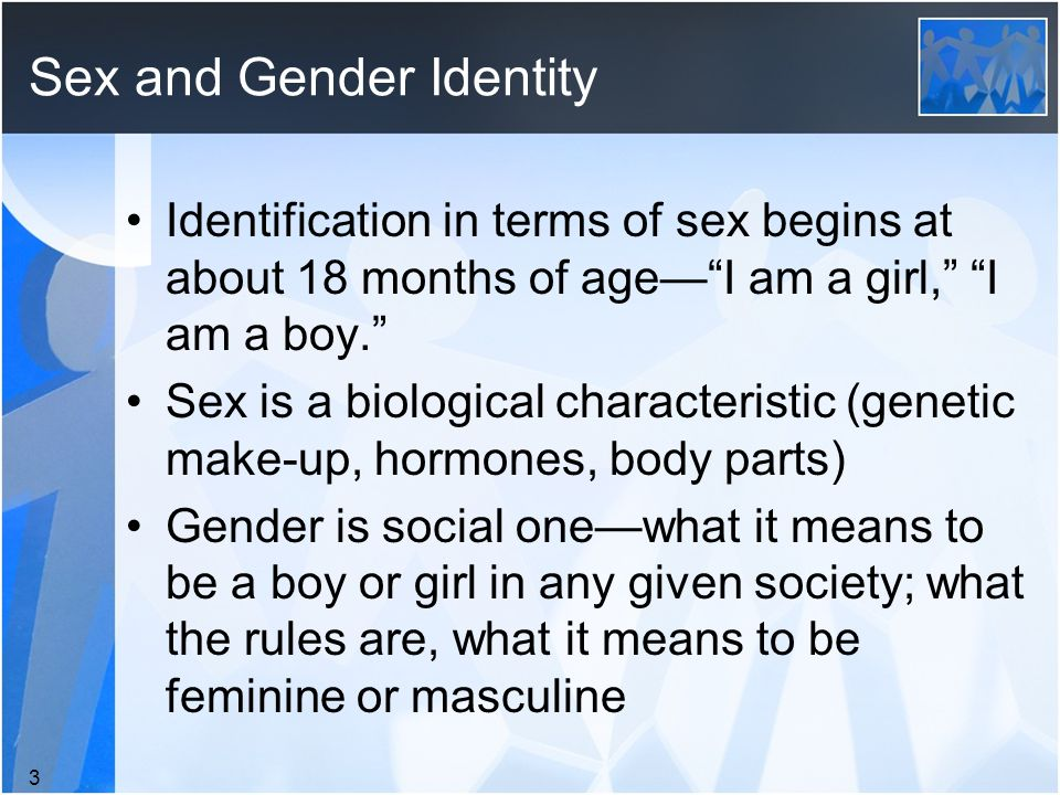 Sex and Gender Identity Identification in terms of sex begins at about 18 months of age— I am a girl, I am a boy. Sex is a biological characteristic (genetic make-up, hormones, body parts) Gender is social one—what it means to be a boy or girl in any given society; what the rules are, what it means to be feminine or masculine 3