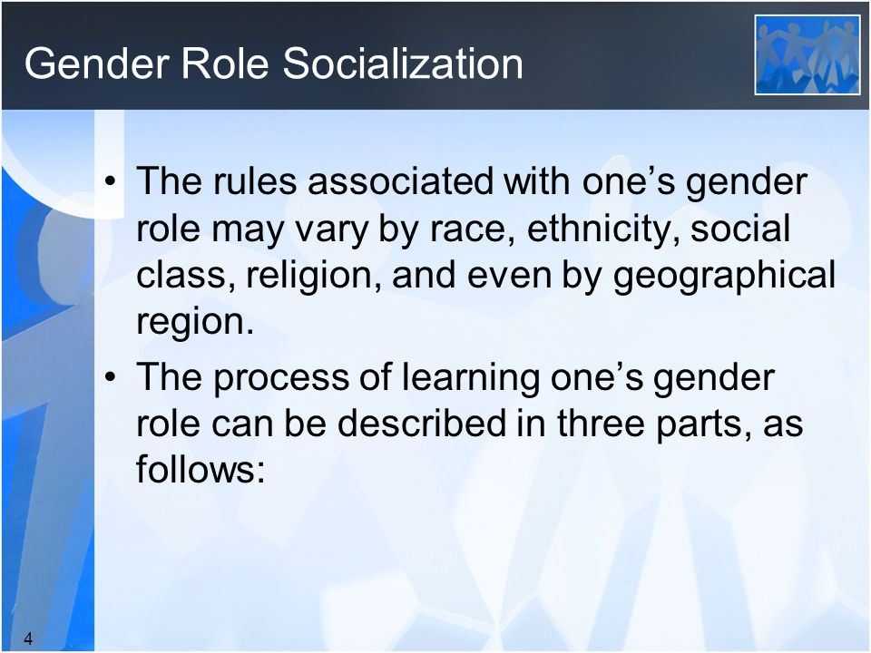 Gender Role Socialization The rules associated with one's gender role may vary by race, ethnicity, social class, religion, and even by geographical region.