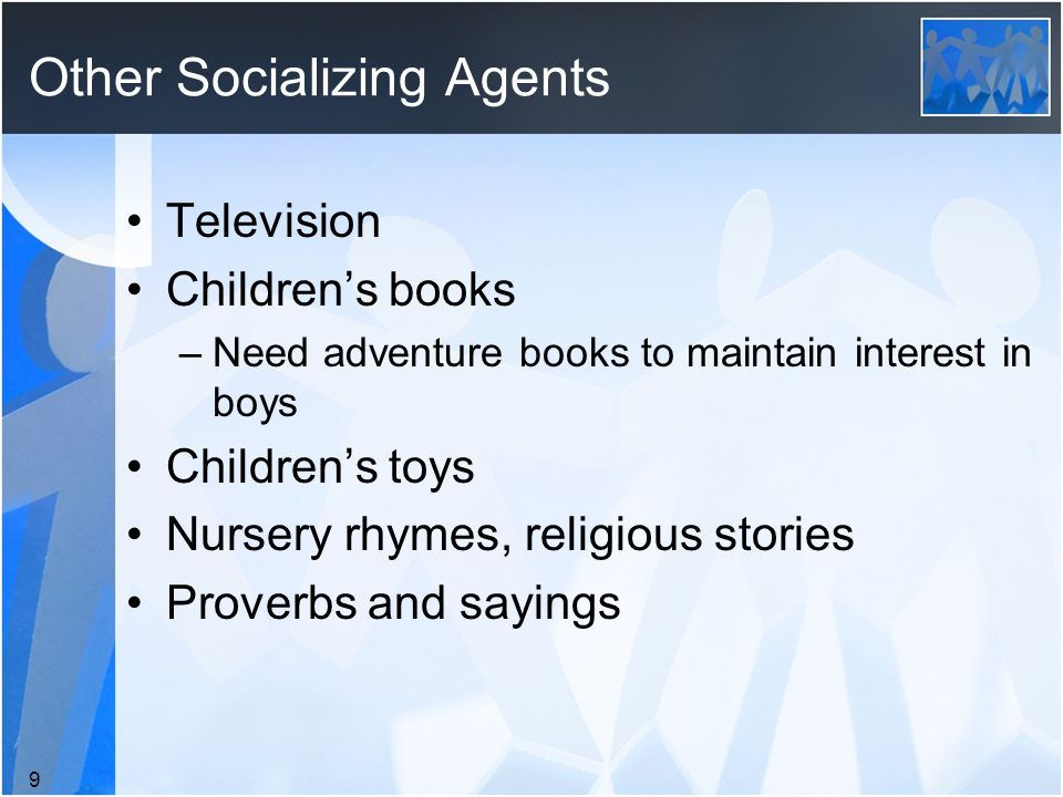 Other Socializing Agents Television Children's books –Need adventure books to maintain interest in boys Children's toys Nursery rhymes, religious stories Proverbs and sayings 9