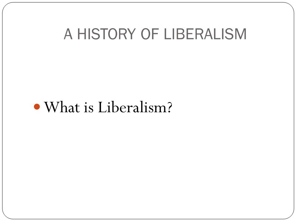 A HISTORY OF LIBERALISM What is Liberalism