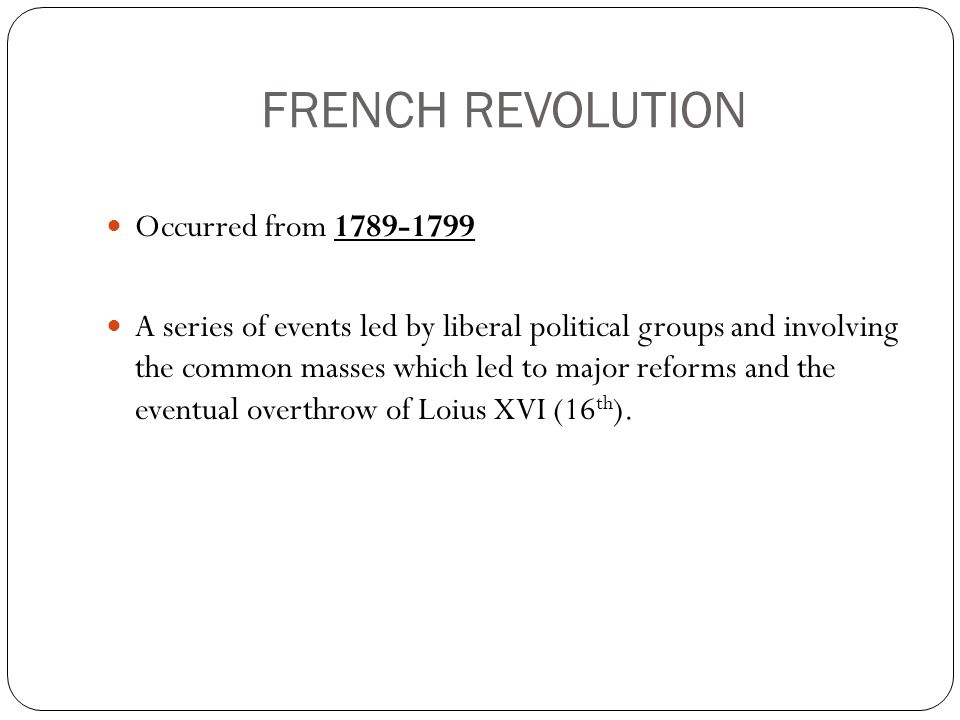 FRENCH REVOLUTION Occurred from 1789-1799 A series of events led by liberal political groups and involving the common masses which led to major reforms and the eventual overthrow of Loius XVI (16 th ).