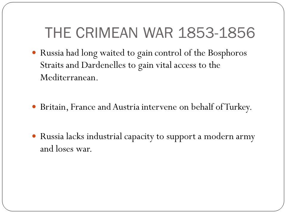 THE CRIMEAN WAR 1853-1856 Russia had long waited to gain control of the Bosphoros Straits and Dardenelles to gain vital access to the Mediterranean.