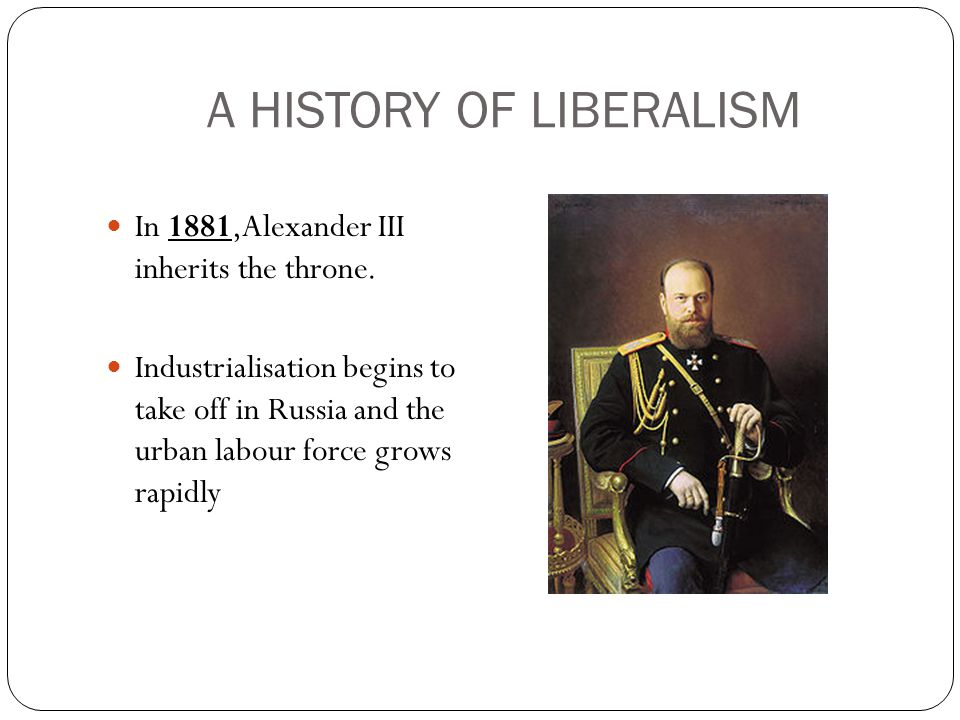 A HISTORY OF LIBERALISM In 1881,Alexander III inherits the throne.