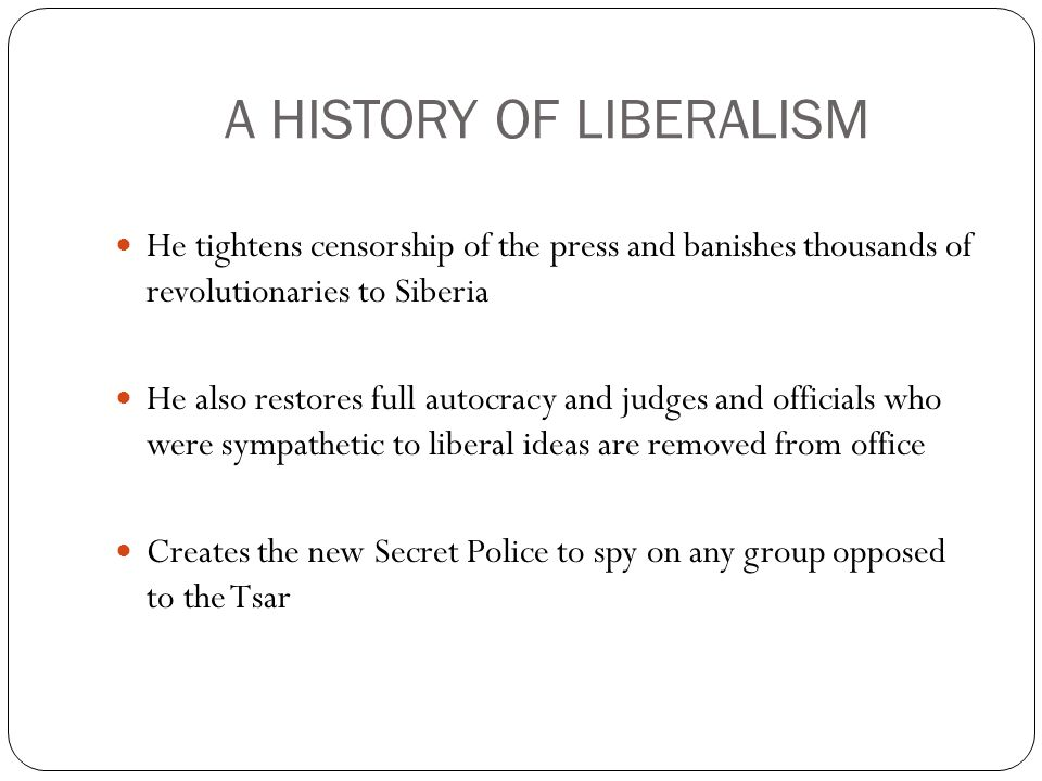A HISTORY OF LIBERALISM He tightens censorship of the press and banishes thousands of revolutionaries to Siberia He also restores full autocracy and judges and officials who were sympathetic to liberal ideas are removed from office Creates the new Secret Police to spy on any group opposed to the Tsar