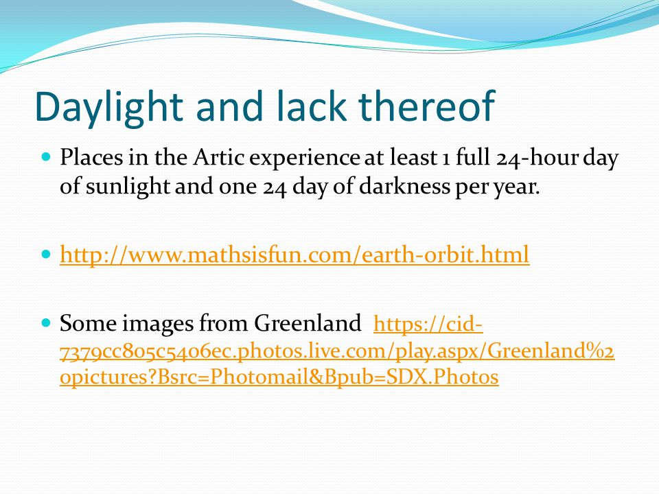 Daylight and lack thereof Places in the Artic experience at least 1 full 24-hour day of sunlight and one 24 day of darkness per year. http://www.maths