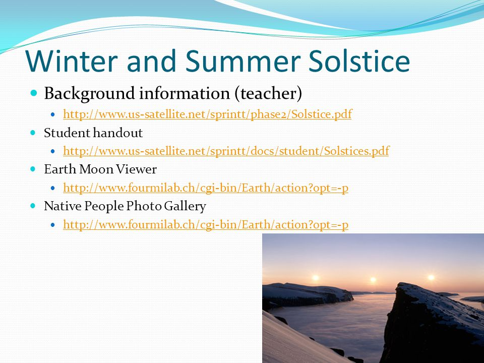 Winter and Summer Solstice Background information (teacher) http://www.us-satellite.net/sprintt/phase2/Solstice.pdf Student handout http://www.us-satellite.net/sprintt/docs/student/Solstices.pdf Earth Moon Viewer http://www.fourmilab.ch/cgi-bin/Earth/action opt=-p Native People Photo Gallery http://www.fourmilab.ch/cgi-bin/Earth/action opt=-p