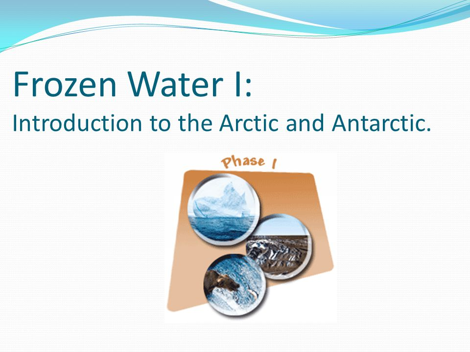 Frozen Water I: Introduction to the Arctic and Antarctic.