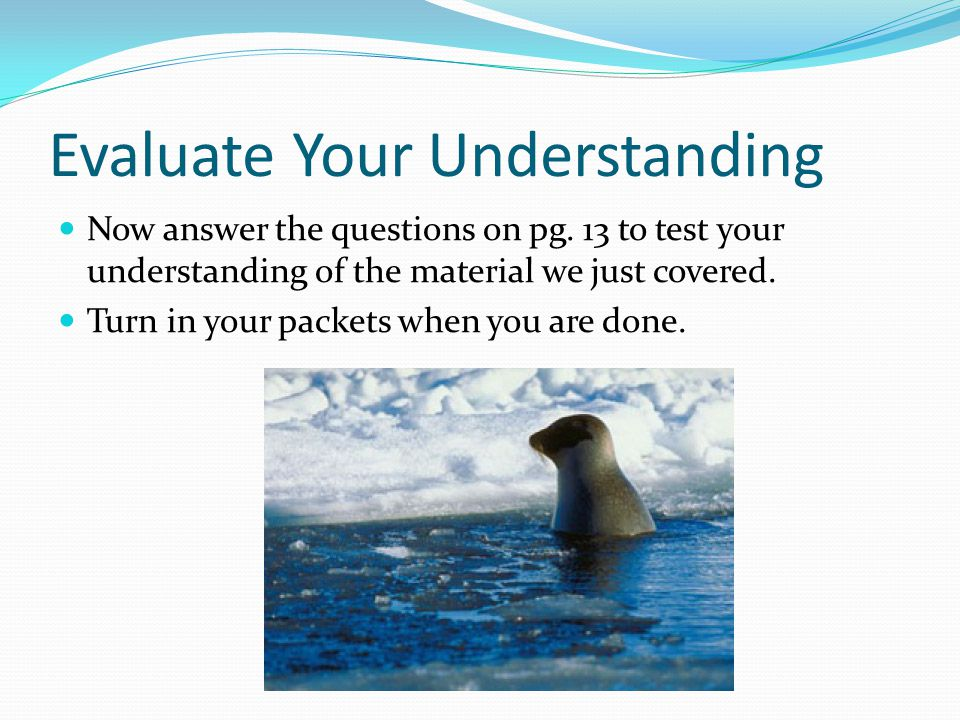 Evaluate Your Understanding Now answer the questions on pg. 13 to test your understanding of the material we just covered. Turn in your packets when y