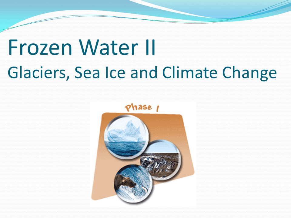 Frozen Water II Glaciers, Sea Ice and Climate Change