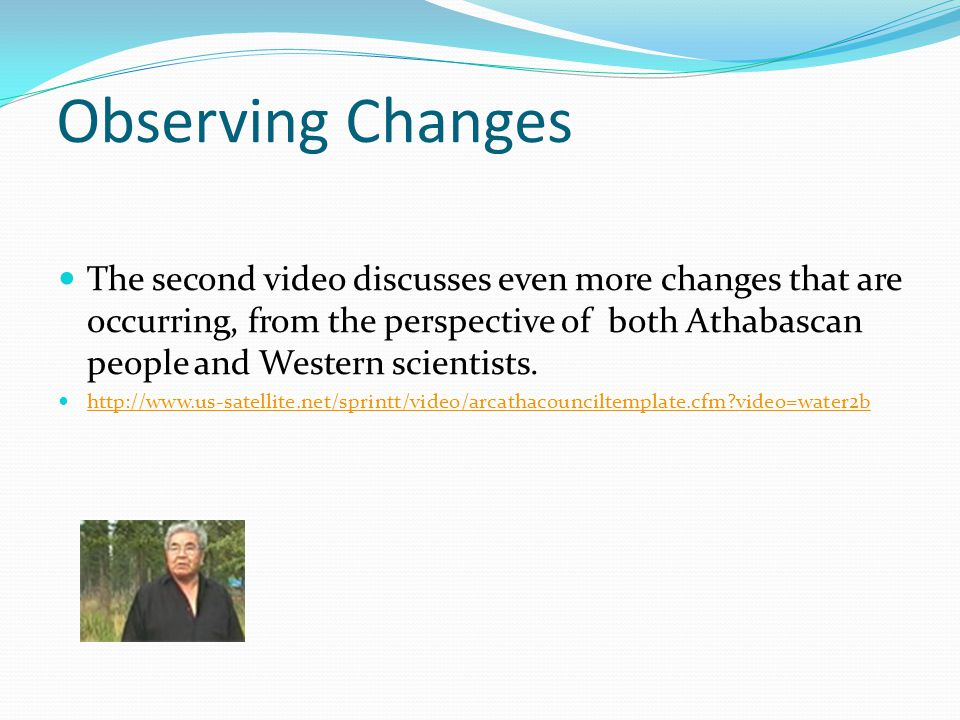 Observing Changes The second video discusses even more changes that are occurring, from the perspective of both Athabascan people and Western scientis