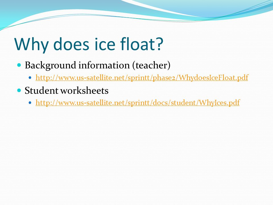 Why does ice float? Background information (teacher) http://www.us-satellite.net/sprintt/phase2/WhydoesIceFloat.pdf Student worksheets http://www.us-s