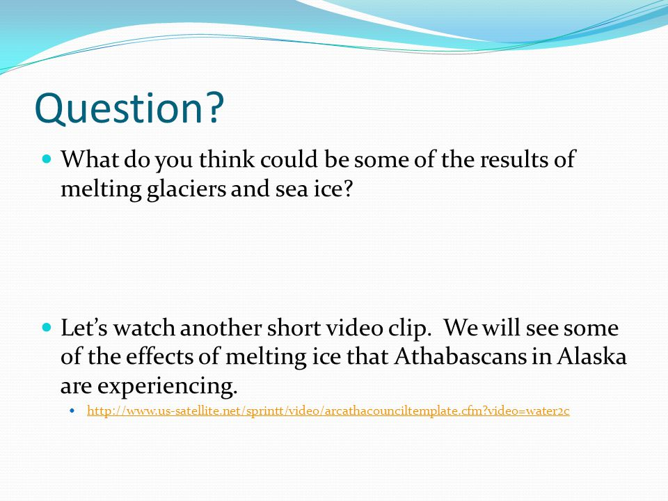 Question? What do you think could be some of the results of melting glaciers and sea ice? Let's watch another short video clip. We will see some of th