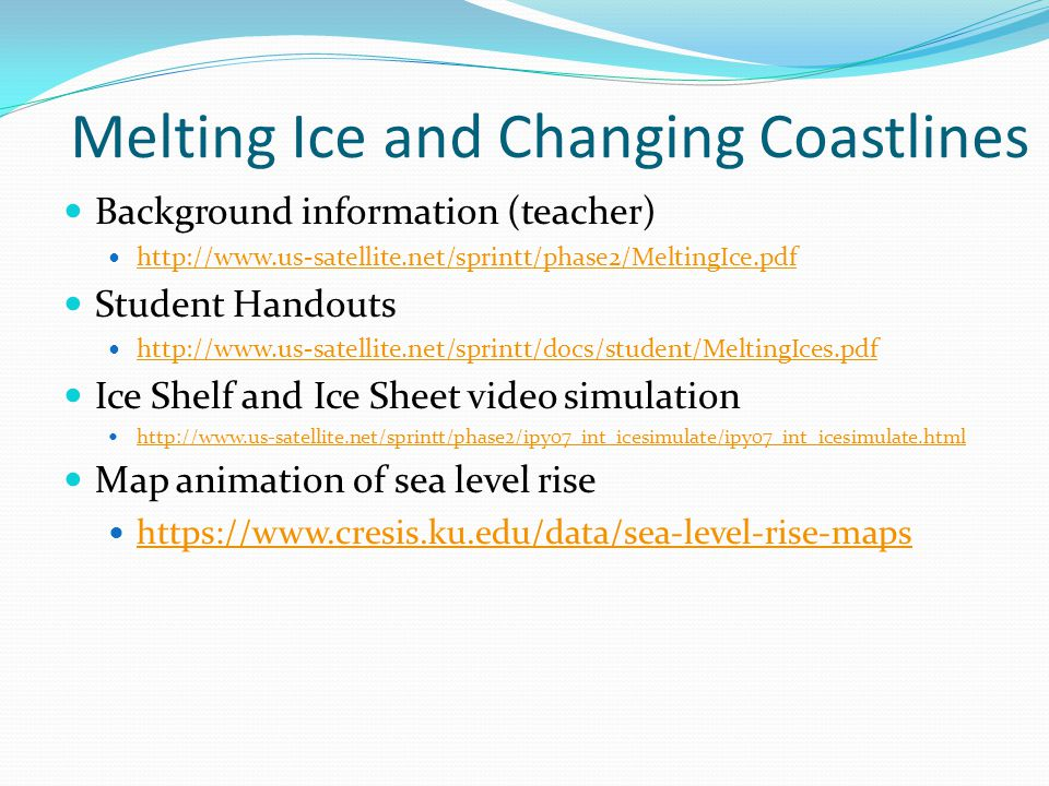 Melting Ice and Changing Coastlines Background information (teacher) http://www.us-satellite.net/sprintt/phase2/MeltingIce.pdf Student Handouts http:/