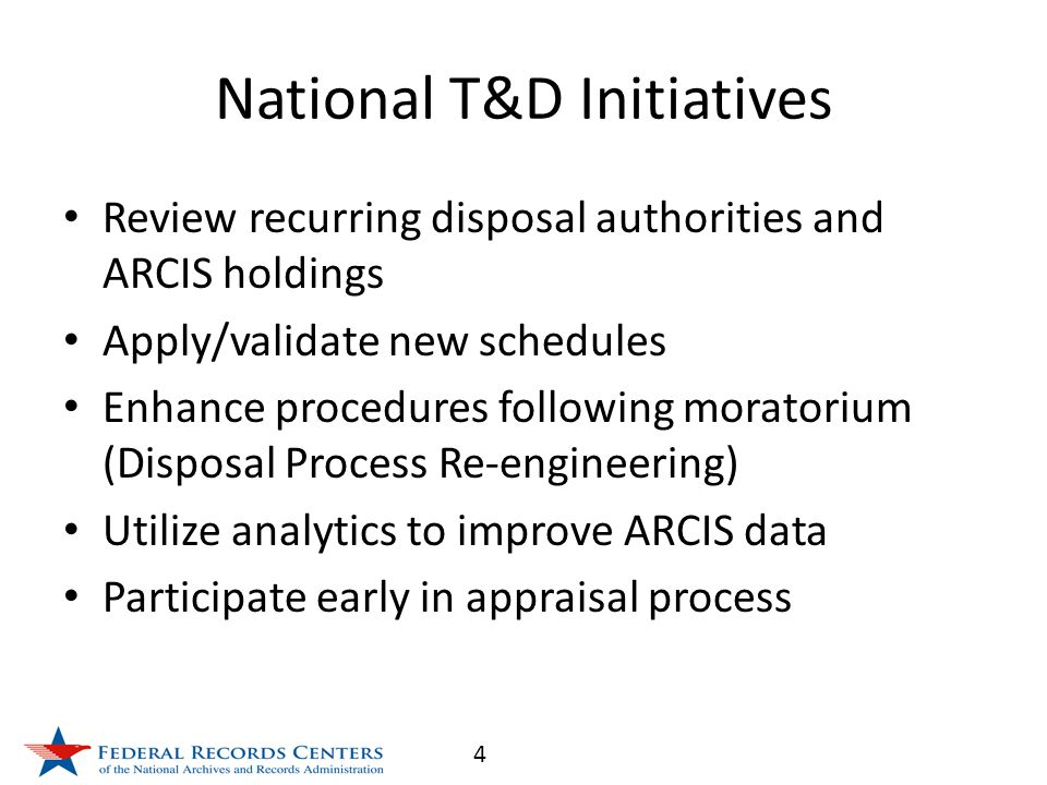 4 National T&D Initiatives Review recurring disposal authorities and ARCIS holdings Apply/validate new schedules Enhance procedures following moratorium (Disposal Process Re-engineering) Utilize analytics to improve ARCIS data Participate early in appraisal process