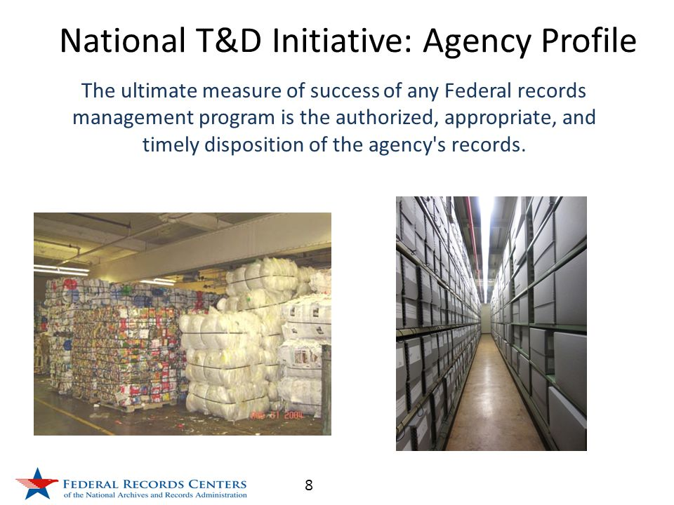8 The ultimate measure of success of any Federal records management program is the authorized, appropriate, and timely disposition of the agency s records.
