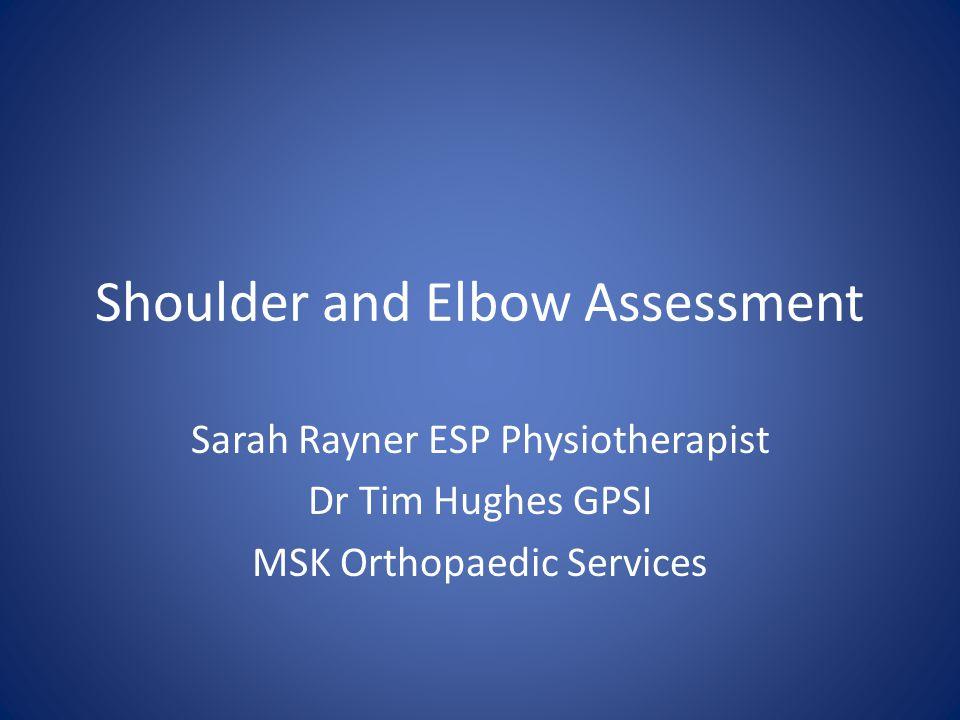 Shoulder and Elbow Assessment Sarah Rayner ESP Physiotherapist Dr Tim Hughes GPSI MSK Orthopaedic Services