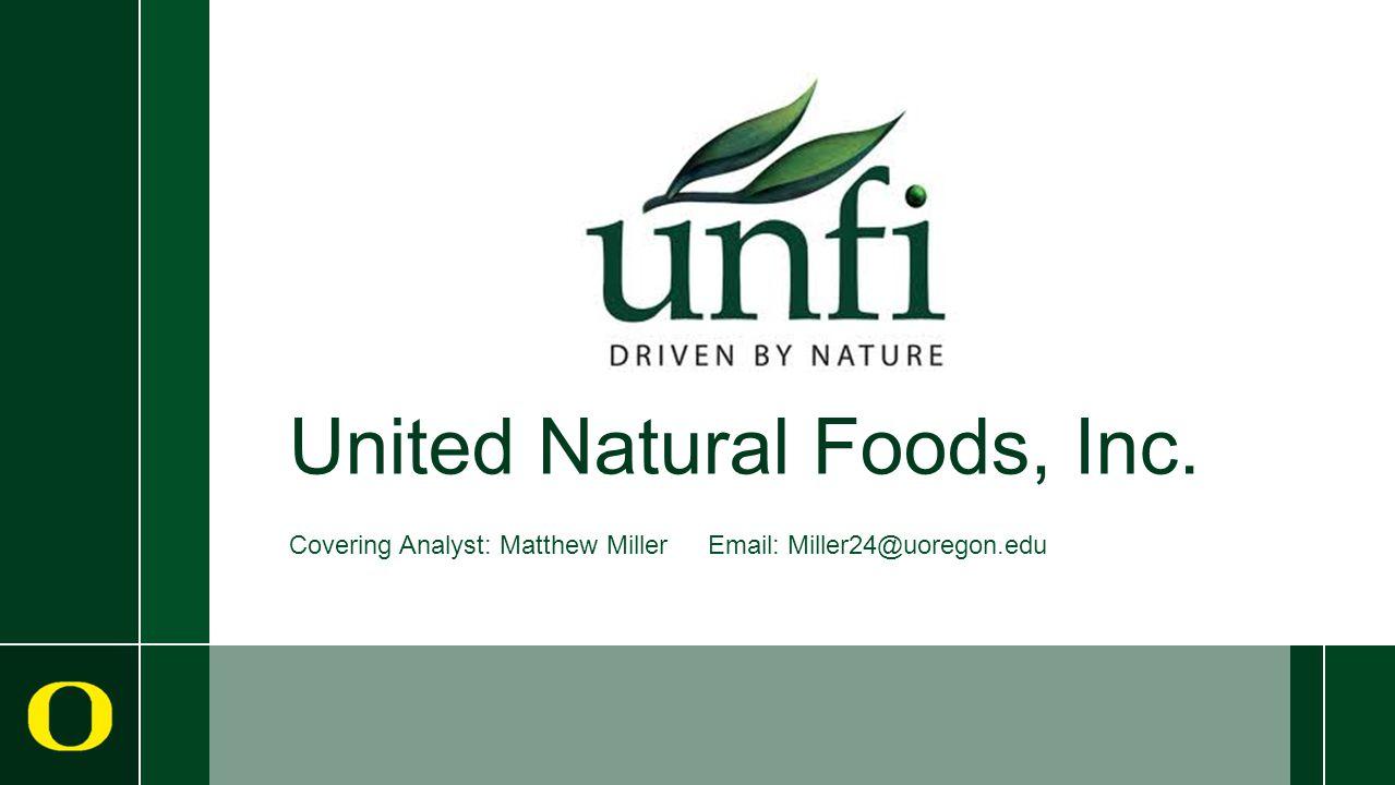 United Natural Foods, Inc. Covering Analyst: Matthew Miller Email: Miller24@uoregon.edu