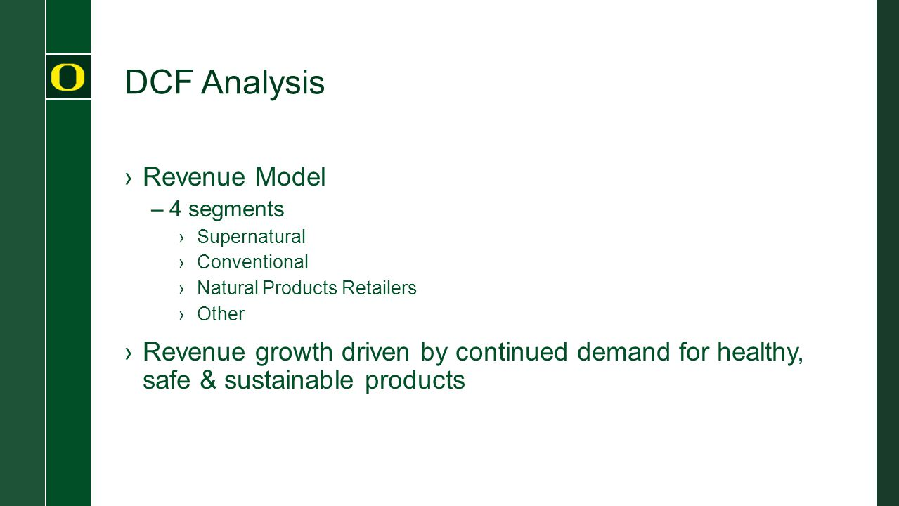 DCF Analysis ›Revenue Model –4 segments ›Supernatural ›Conventional ›Natural Products Retailers ›Other ›Revenue growth driven by continued demand for healthy, safe & sustainable products