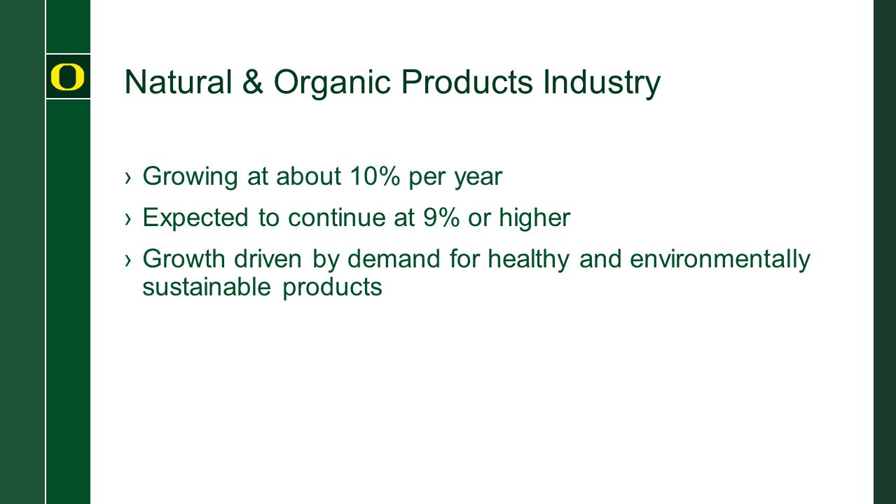 Natural & Organic Products Industry ›Growing at about 10% per year ›Expected to continue at 9% or higher ›Growth driven by demand for healthy and environmentally sustainable products