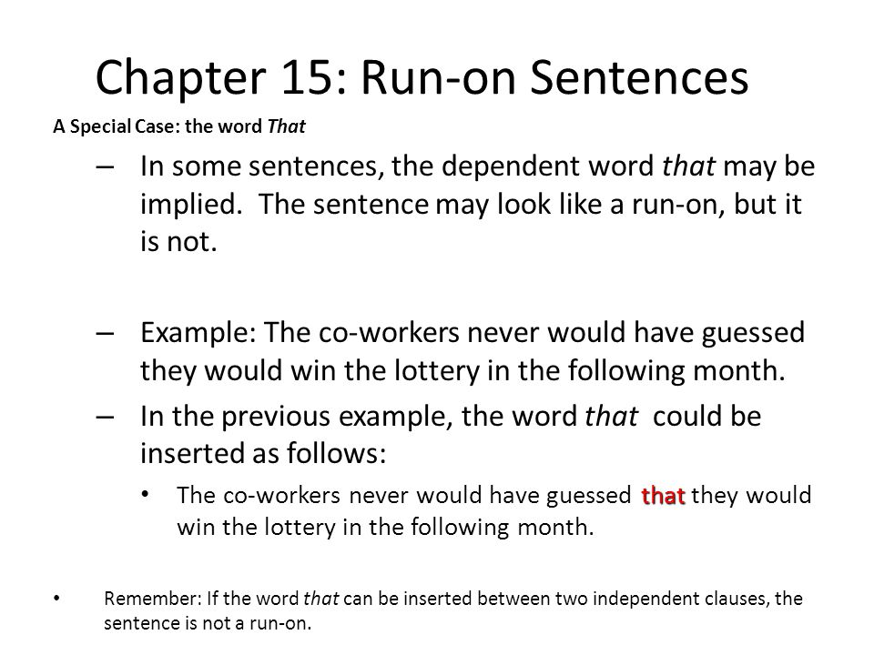 Chapter 15: Run-on Sentences A Special Case: the word That – In some sentences, the dependent word that may be implied. The sentence may look like a r