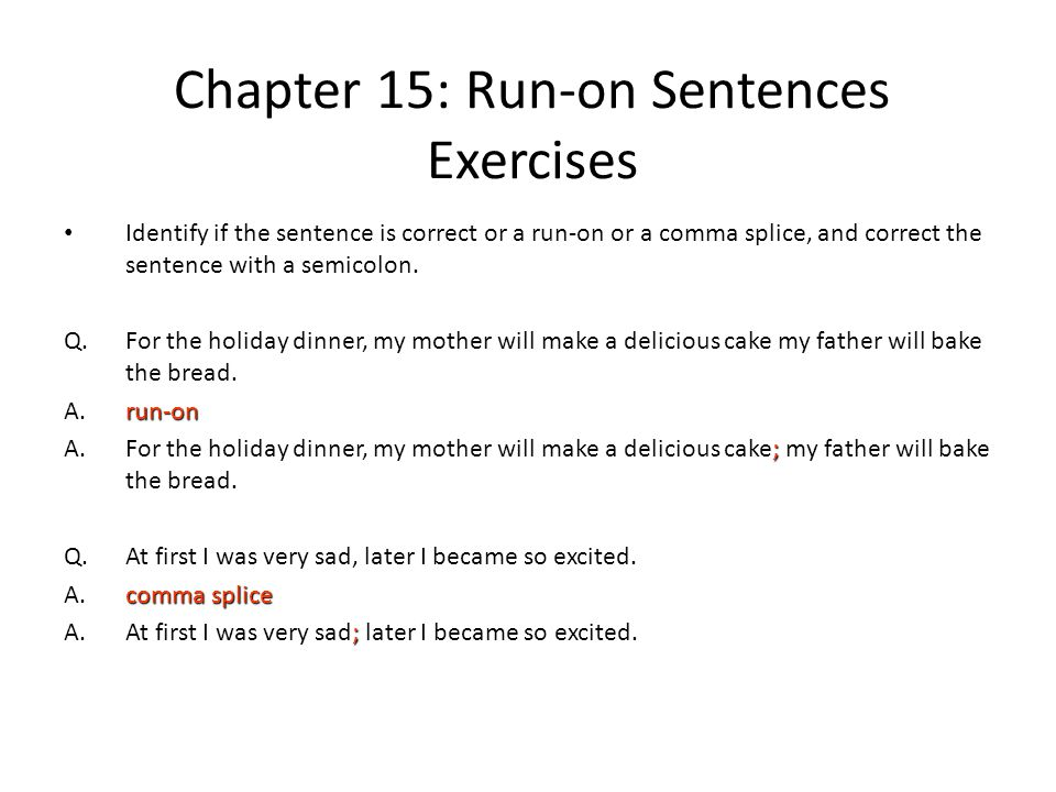 Chapter 15: Run-on Sentences Exercises Identify if the sentence is correct or a run-on or a comma splice, and correct the sentence with a semicolon. Q