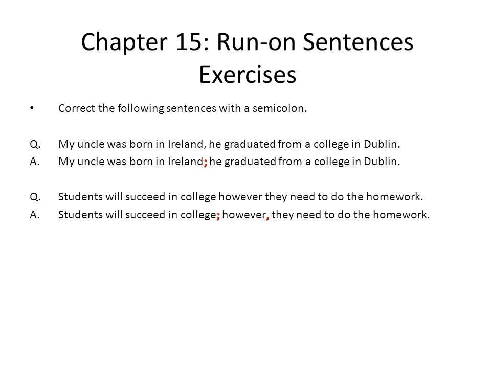 Chapter 15: Run-on Sentences Exercises Correct the following sentences with a semicolon. Q.My uncle was born in Ireland, he graduated from a college i