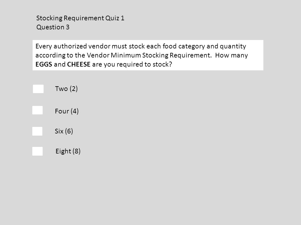 Stocking Requirement Quiz 1 Question 3 Every authorized vendor must stock each food category and quantity according to the Vendor Minimum Stocking Requirement.