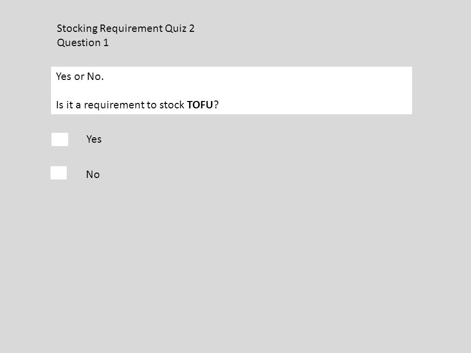 Stocking Requirement Quiz 2 Question 1 Yes No Yes or No. Is it a requirement to stock TOFU