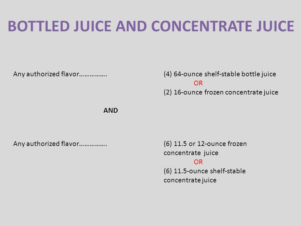 BOTTLED JUICE AND CONCENTRATE JUICE Any authorized flavor…………….(4) 64-ounce shelf-stable bottle juice OR (2) 16-ounce frozen concentrate juice AND Any authorized flavor…………….(6) 11.5 or 12-ounce frozen concentrate juice OR (6) 11.5-ounce shelf-stable concentrate juice
