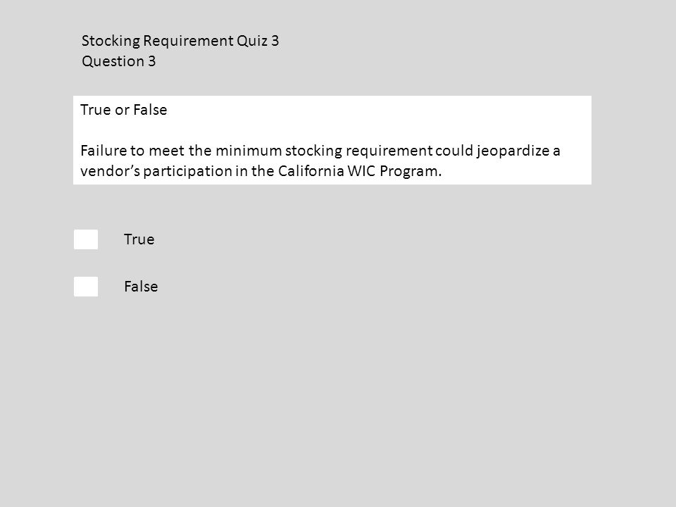 Stocking Requirement Quiz 3 Question 3 True False True or False Failure to meet the minimum stocking requirement could jeopardize a vendor's participation in the California WIC Program.