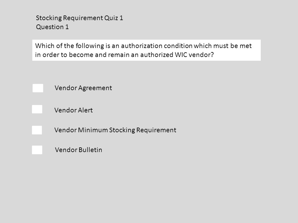 Stocking Requirement Quiz 1 Question 1 Which of the following is an authorization condition which must be met in order to become and remain an authorized WIC vendor.
