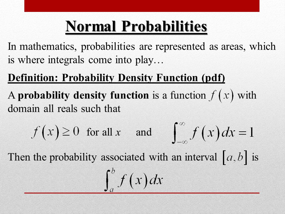 Normal Probabilities In mathematics, probabilities are represented as areas, which is where integrals come into play… Definition: Probability Density Function (pdf) A probability density function is a function with domain all reals such that for all xand Then the probability associated with an interval is
