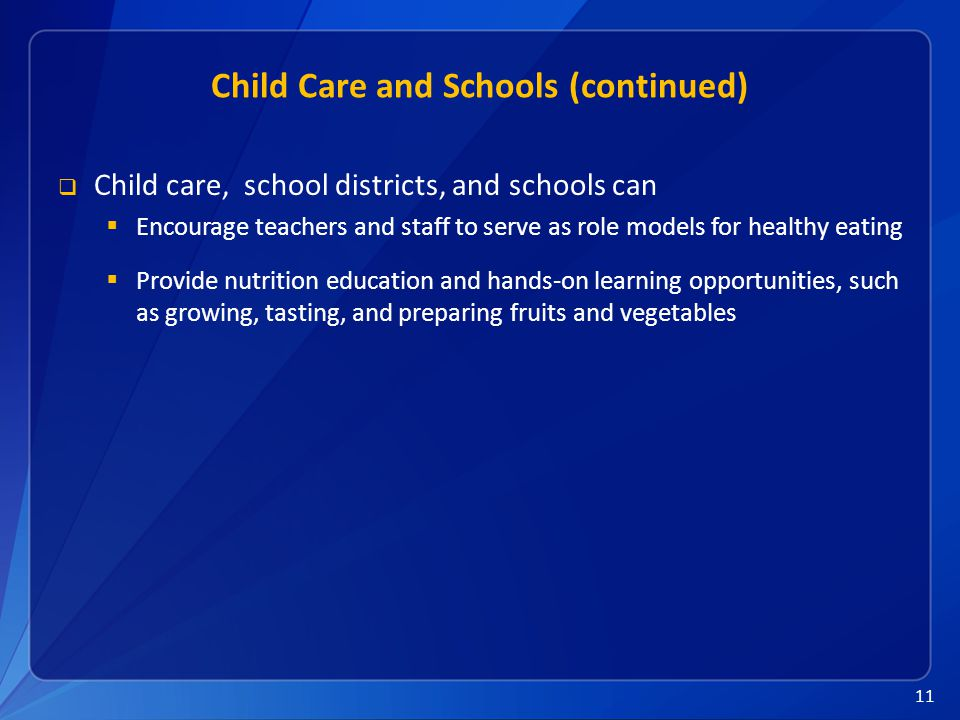 11 Child Care and Schools (continued)  Child care, school districts, and schools can  Encourage teachers and staff to serve as role models for healthy eating  Provide nutrition education and hands-on learning opportunities, such as growing, tasting, and preparing fruits and vegetables
