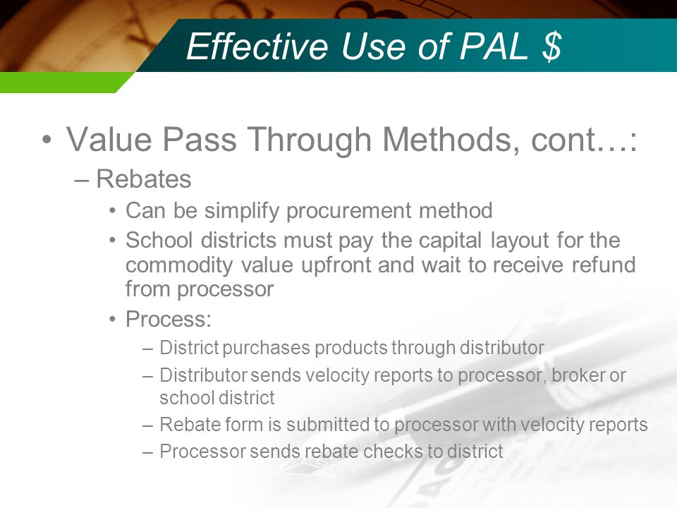 Effective Use of PAL $ Value Pass Through Methods, cont…: –Rebates Can be simplify procurement method School districts must pay the capital layout for the commodity value upfront and wait to receive refund from processor Process: –District purchases products through distributor –Distributor sends velocity reports to processor, broker or school district –Rebate form is submitted to processor with velocity reports –Processor sends rebate checks to district