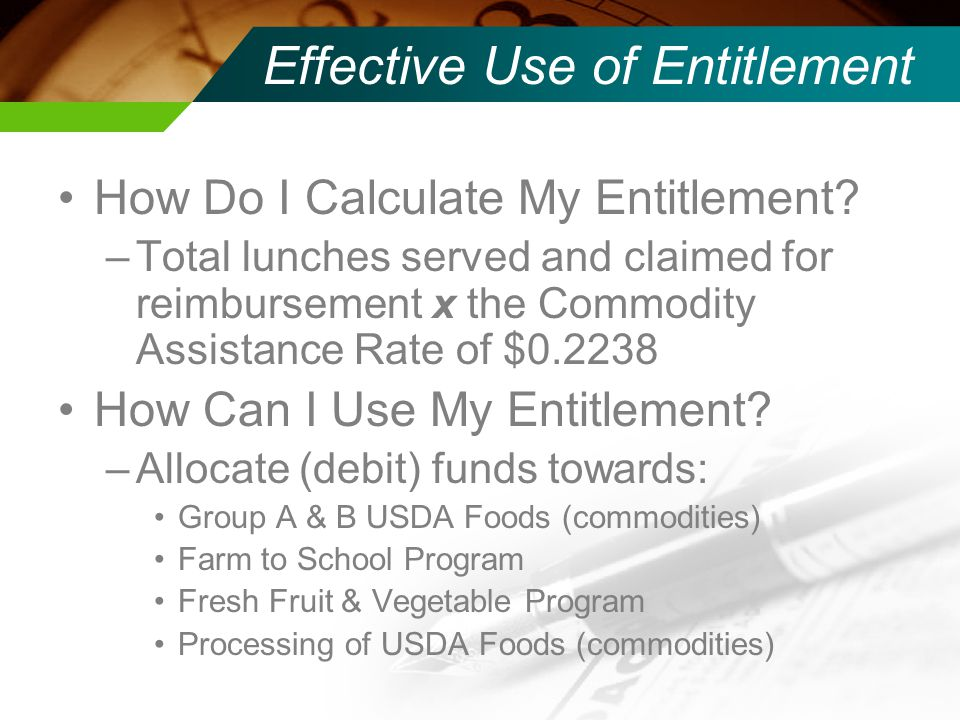 Effective Use of Entitlement Group A USDA Foods (commodities): Meats Fruits, canned and frozen Vegetables, canned and frozen Group B USDA Foods (commodities): –Considered staples Dairy products, including cheese Grains Oils Peanuts
