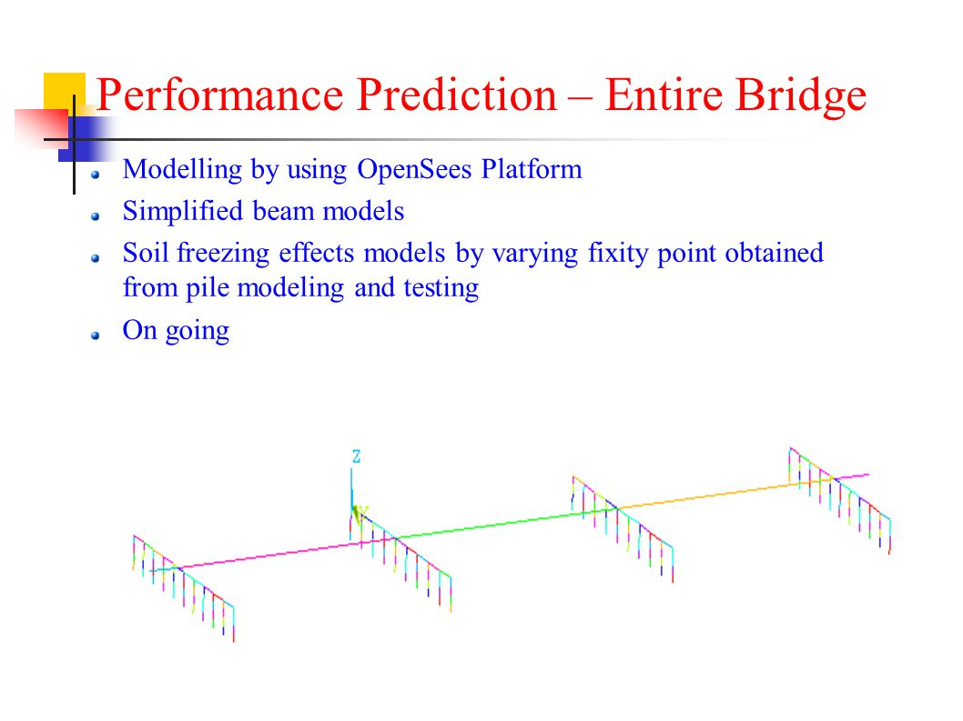 Modelling by using OpenSees Platform Simplified beam models Soil freezing effects models by varying fixity point obtained from pile modeling and testing On going Performance Prediction – Entire Bridge