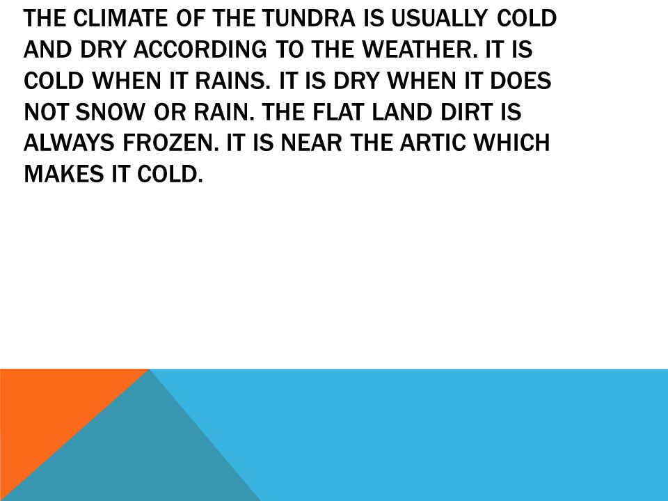 THE CLIMATE OF THE TUNDRA IS USUALLY COLD AND DRY ACCORDING TO THE WEATHER. IT IS COLD WHEN IT RAINS. IT IS DRY WHEN IT DOES NOT SNOW OR RAIN. THE FLA